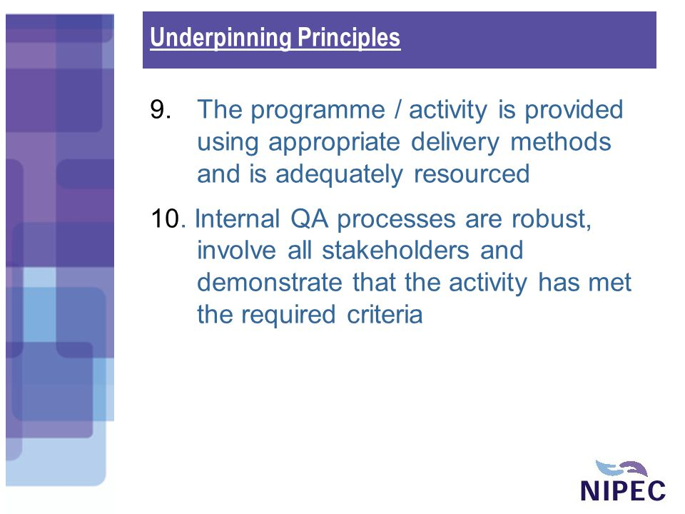 NIPEC Monitoring Systems NIPEC will monitor education /service compliance with the underpinning principles…using a sampling framework Each provider will submit an annual summary to the DHSSPS at the end of each monitoring year (1 Oct to 30 Sept) to; Demonstrate level of compliance with the principles Identify any issues that have been identified by QA processes Provide an action plan to manage issues arising