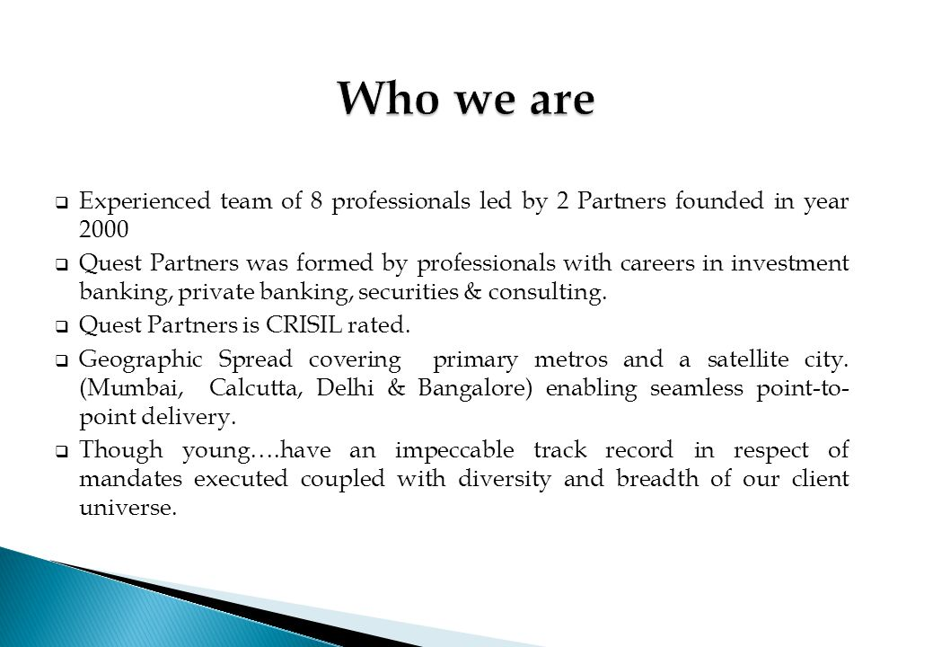  Experienced team of 8 professionals led by 2 Partners founded in year 2000  Quest Partners was formed by professionals with careers in investment b