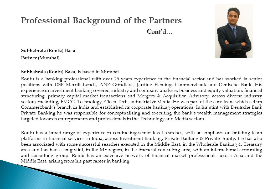Subhabrata (Rontu) Basu Partner (Mumbai) His past investment banking experience and senior level connections, in driving deals across diverse industry sectors, has enabled him to effectively leverage this experience, to access talent across the Technology, Media & Entertainment and Clean Tech sectors.