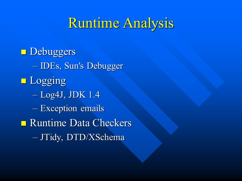 Runtime Analysis Debuggers Debuggers –IDEs, Sun s Debugger Logging Logging –Log4J, JDK 1.4 –Exception emails Runtime Data Checkers Runtime Data Checkers –JTidy, DTD/XSchema