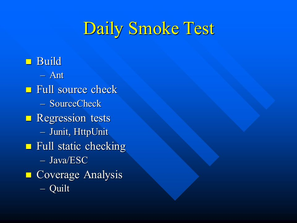 Daily Smoke Test Build Build –Ant Full source check Full source check –SourceCheck Regression tests Regression tests –Junit, HttpUnit Full static checking Full static checking –Java/ESC Coverage Analysis Coverage Analysis –Quilt