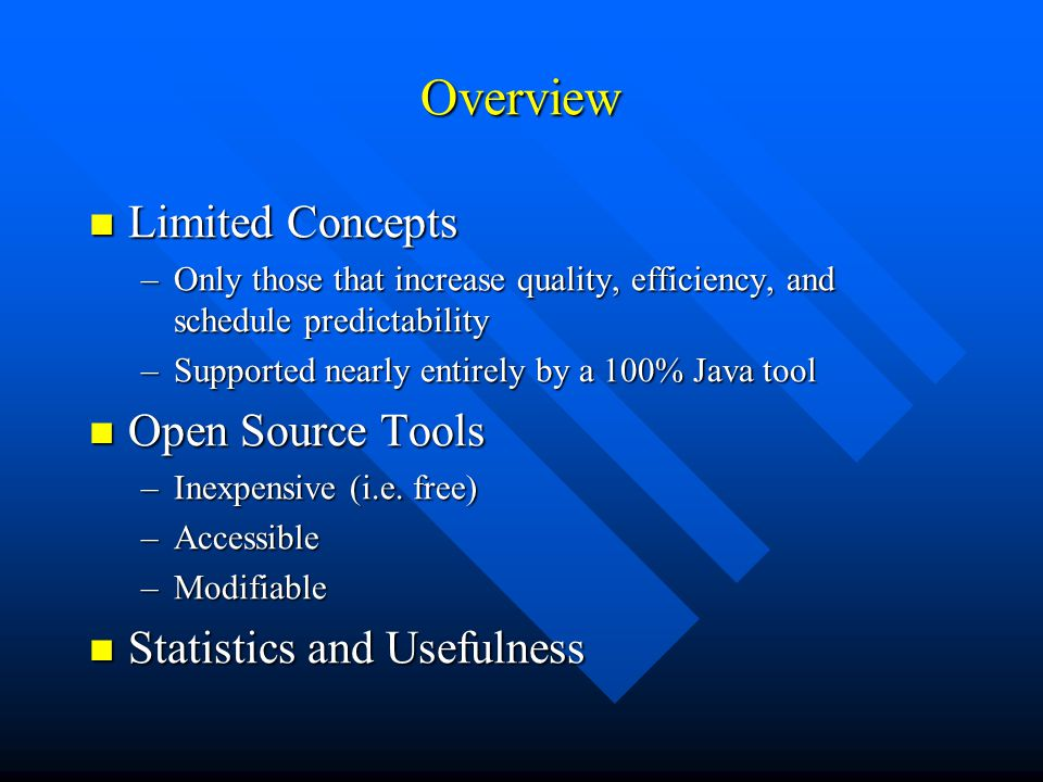 Overview Limited Concepts Limited Concepts –Only those that increase quality, efficiency, and schedule predictability –Supported nearly entirely by a 100% Java tool Open Source Tools Open Source Tools –Inexpensive (i.e.