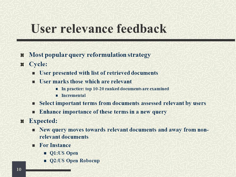 User relevance feedback Most popular query reformulation strategy Cycle: User presented with list of retrieved documents User marks those which are re