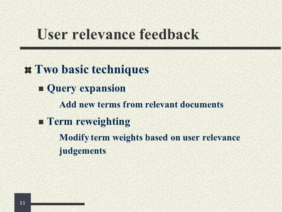 User relevance feedback Two basic techniques Query expansion Add new terms from relevant documents Term reweighting Modify term weights based on user
