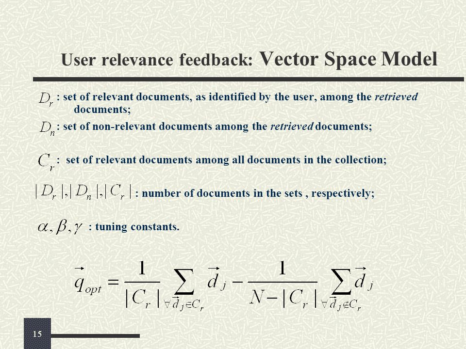 User relevance feedback: Vector Space Model : set of relevant documents, as identified by the user, among the retrieved documents; : set of non-relevant documents among the retrieved documents; : set of relevant documents among all documents in the collection; : number of documents in the sets, respectively; : tuning constants.