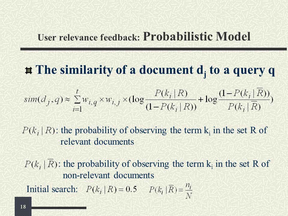User relevance feedback: Probabilistic Model The similarity of a document d j to a query q : the probability of observing the term k i in the set R of