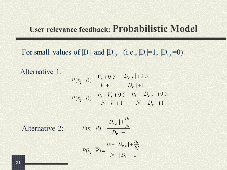 For small values of |D r | and |D r,i | (i.e., |D r |=1, |D r,i |=0) Alternative 1: Alternative 2: User relevance feedback: Probabilistic Model 21