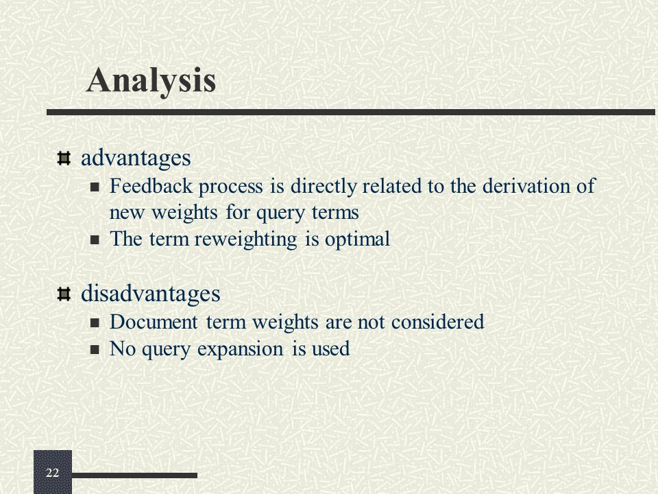 Analysis advantages Feedback process is directly related to the derivation of new weights for query terms The term reweighting is optimal disadvantage
