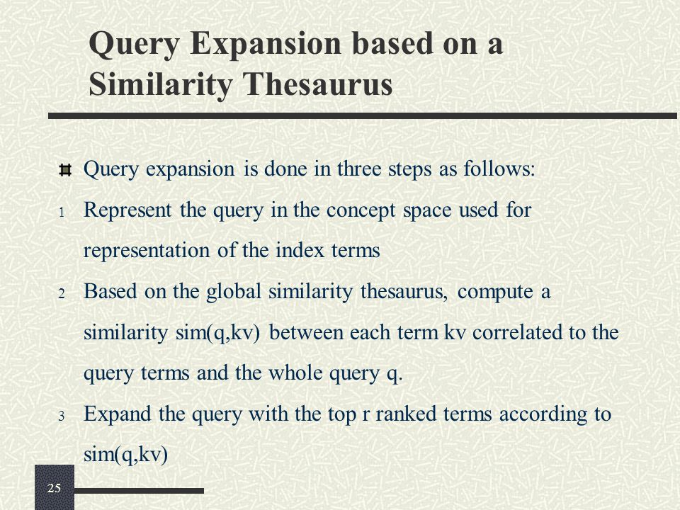 Query Expansion based on a Similarity Thesaurus Query expansion is done in three steps as follows:  Represent the query in the concept space used for representation of the index terms 2 Based on the global similarity thesaurus, compute a similarity sim(q,kv) between each term kv correlated to the query terms and the whole query q.