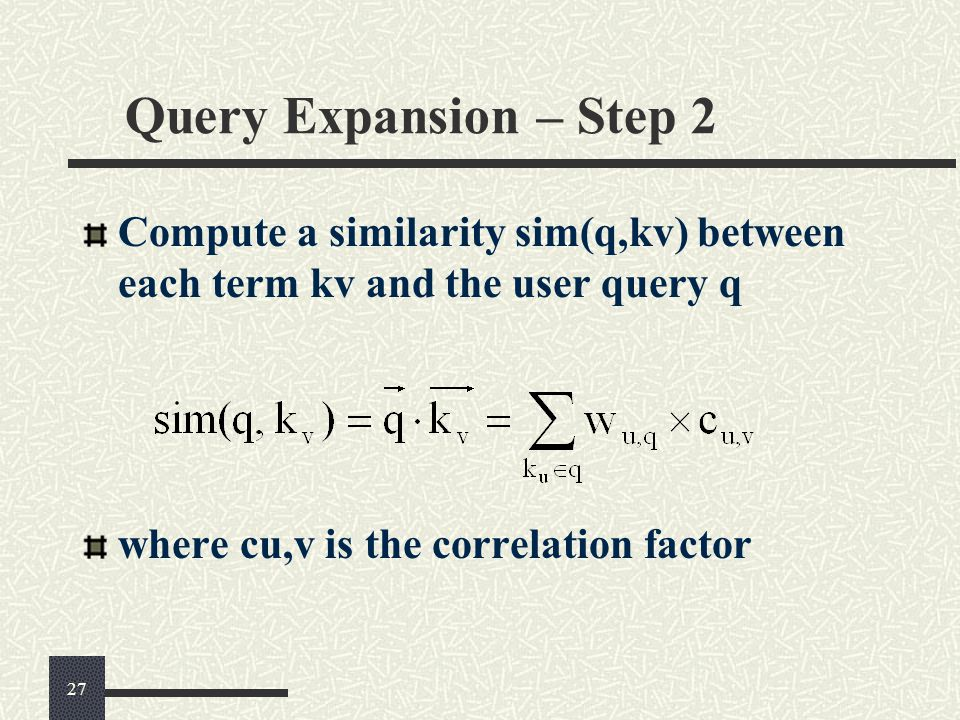 Query Expansion – Step 2 Compute a similarity sim(q,kv) between each term kv and the user query q where cu,v is the correlation factor 27