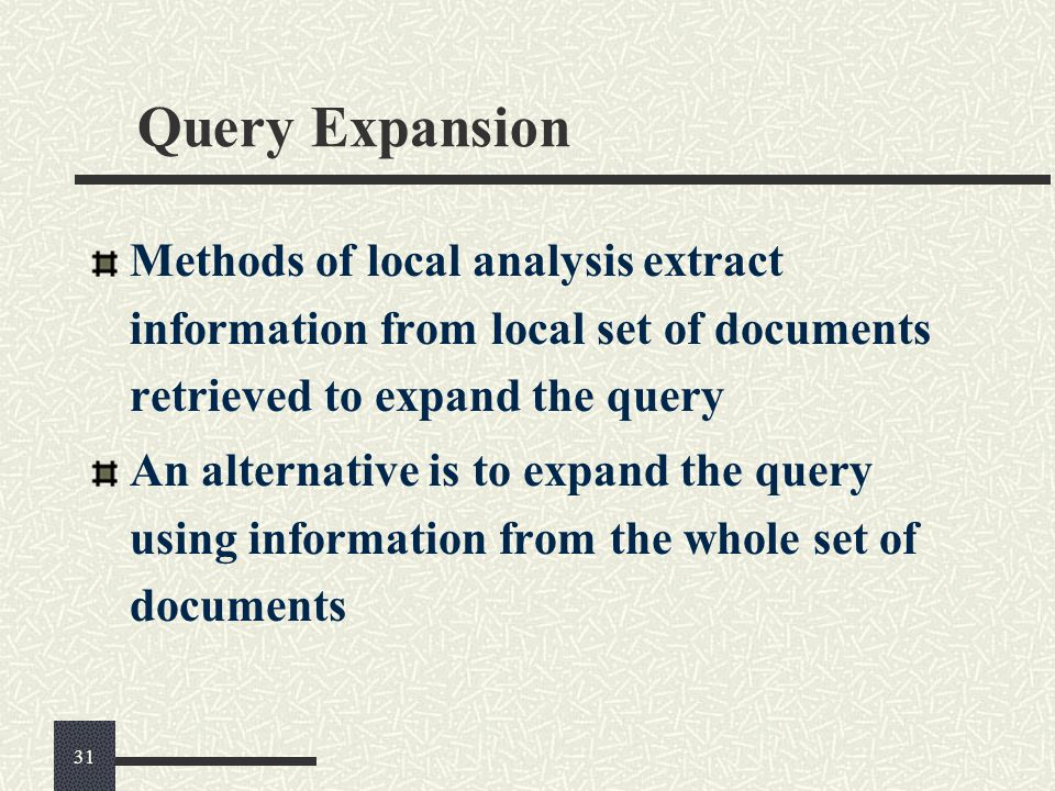 Query Expansion Methods of local analysis extract information from local set of documents retrieved to expand the query An alternative is to expand the query using information from the whole set of documents 31