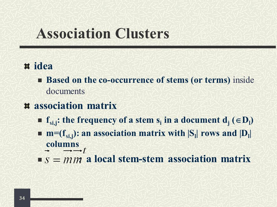 Association Clusters idea Based on the co-occurrence of stems (or terms) inside documents association matrix f si,j : the frequency of a stem s i in a