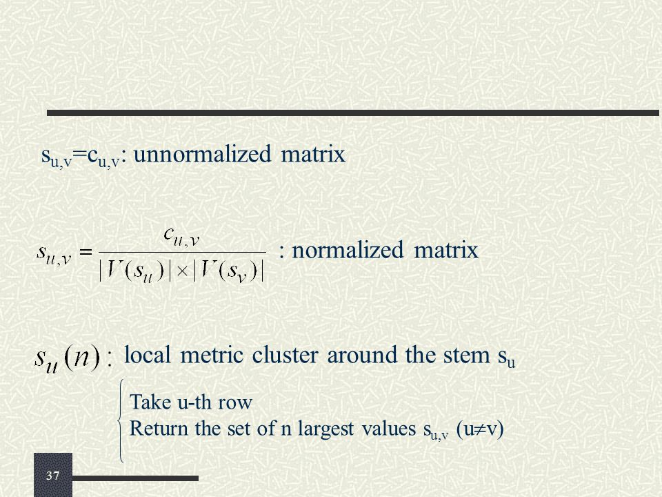 : normalized matrix s u,v =c u,v : unnormalized matrix local metric cluster around the stem s u Take u-th row Return the set of n largest values s u,v