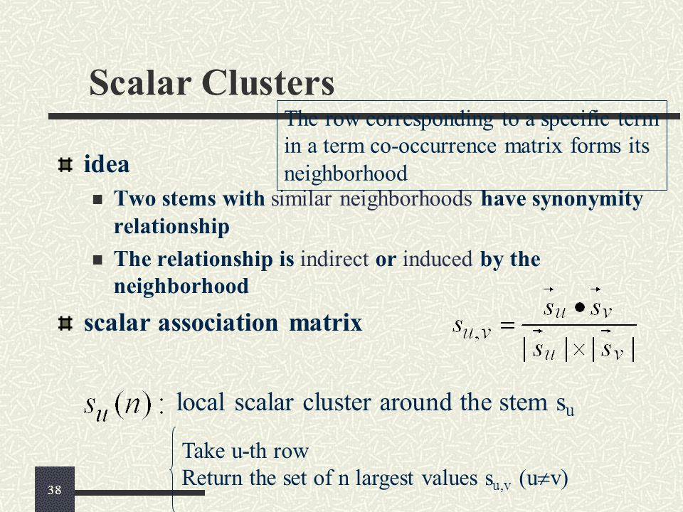 Scalar Clusters idea Two stems with similar neighborhoods have synonymity relationship The relationship is indirect or induced by the neighborhood scalar association matrix The row corresponding to a specific term in a term co-occurrence matrix forms its neighborhood local scalar cluster around the stem s u Take u-th row Return the set of n largest values s u,v (u  v) 38