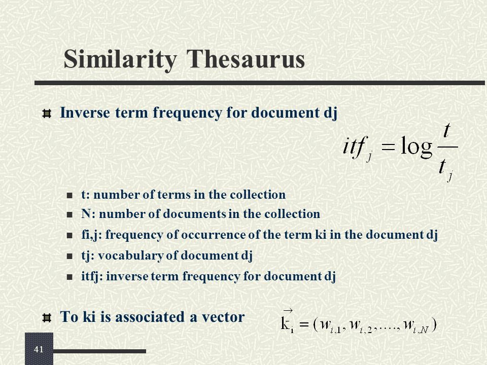 Similarity Thesaurus Inverse term frequency for document dj t: number of terms in the collection N: number of documents in the collection fi,j: frequency of occurrence of the term ki in the document dj tj: vocabulary of document dj itfj: inverse term frequency for document dj To ki is associated a vector 41