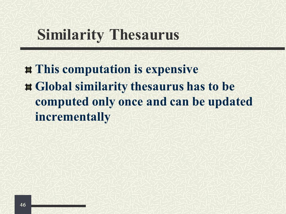Similarity Thesaurus This computation is expensive Global similarity thesaurus has to be computed only once and can be updated incrementally 46