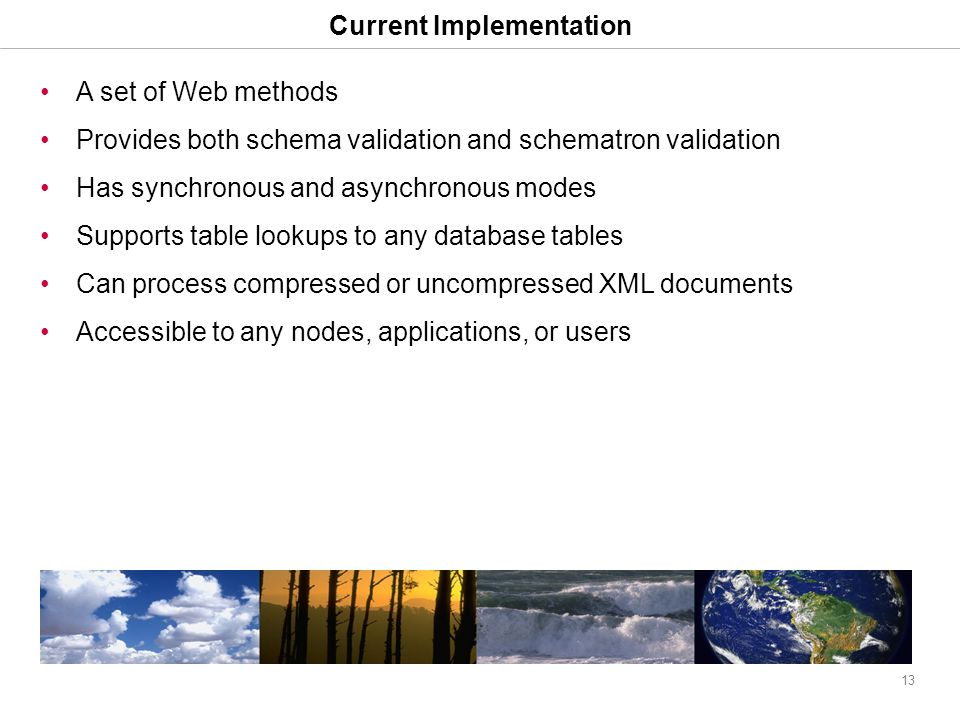 13 Current Implementation A set of Web methods Provides both schema validation and schematron validation Has synchronous and asynchronous modes Supports table lookups to any database tables Can process compressed or uncompressed XML documents Accessible to any nodes, applications, or users