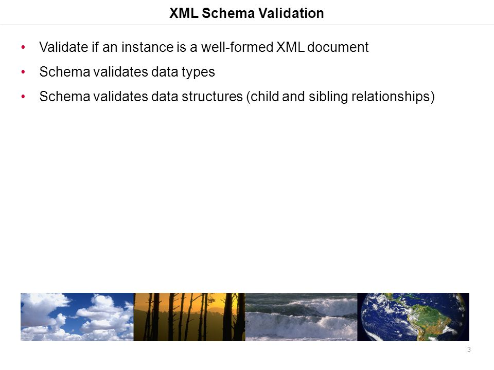 3 XML Schema Validation Validate if an instance is a well-formed XML document Schema validates data types Schema validates data structures (child and sibling relationships)