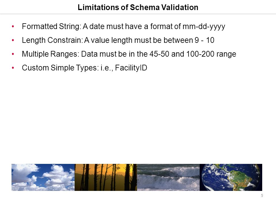 5 Limitations of Schema Validation Formatted String: A date must have a format of mm-dd-yyyy Length Constrain: A value length must be between 9 - 10 Multiple Ranges: Data must be in the 45-50 and 100-200 range Custom Simple Types: i.e., FacilityID