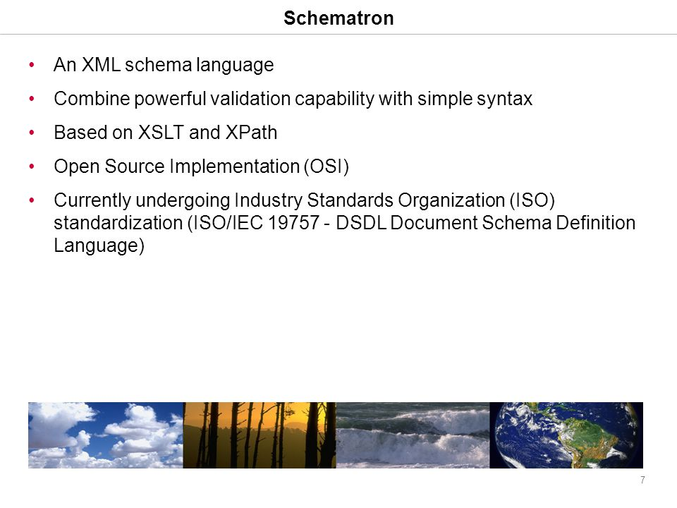 7 Schematron An XML schema language Combine powerful validation capability with simple syntax Based on XSLT and XPath Open Source Implementation (OSI) Currently undergoing Industry Standards Organization (ISO) standardization (ISO/IEC 19757 - DSDL Document Schema Definition Language)
