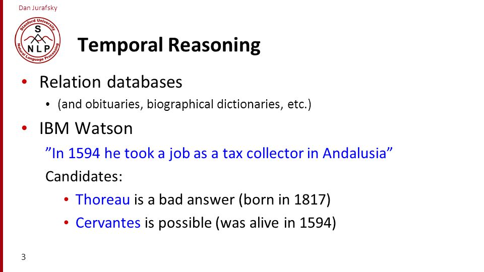Dan Jurafsky Temporal Reasoning Relation databases (and obituaries, biographical dictionaries, etc.) IBM Watson In 1594 he took a job as a tax collector in Andalusia Candidates: Thoreau is a bad answer (born in 1817) Cervantes is possible (was alive in 1594) 3