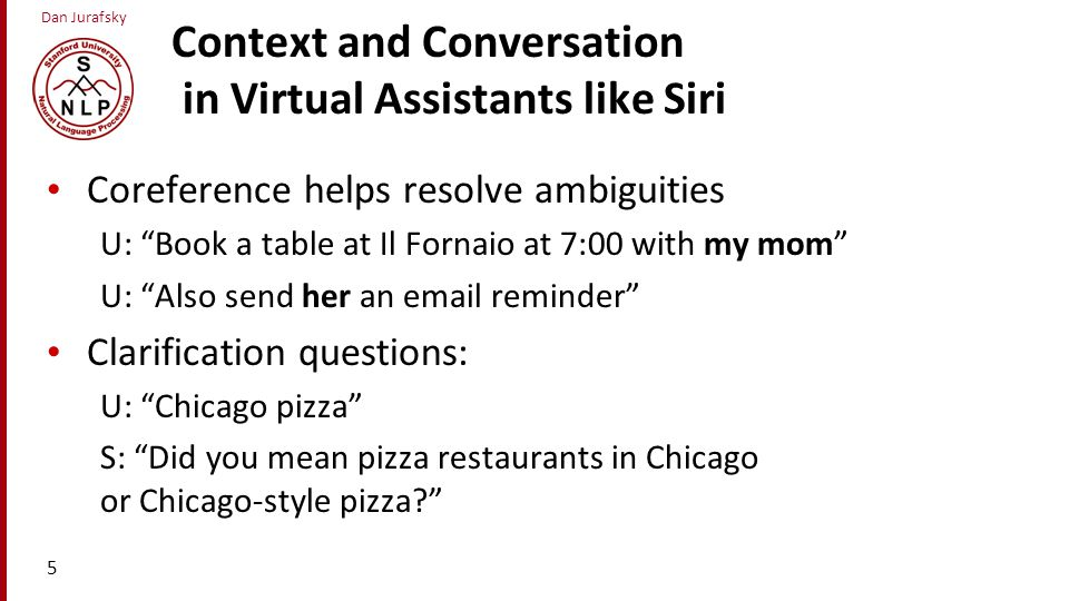Dan Jurafsky Context and Conversation in Virtual Assistants like Siri Coreference helps resolve ambiguities U: Book a table at Il Fornaio at 7:00 with my mom U: Also send her an email reminder Clarification questions: U: Chicago pizza S: Did you mean pizza restaurants in Chicago or Chicago-style pizza? 5