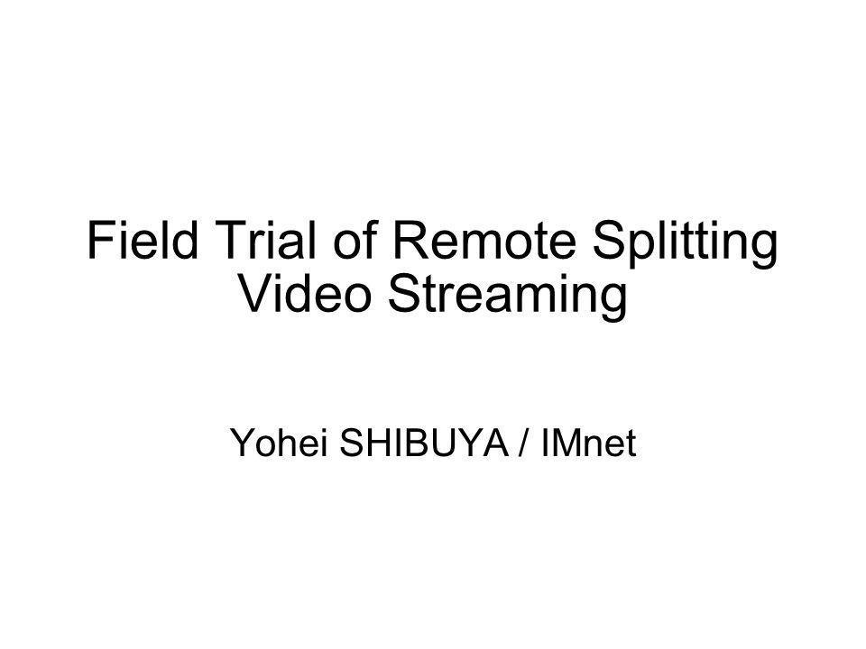 Field Trial of Remote Splitting Video Streaming Yohei SHIBUYA / IMnet