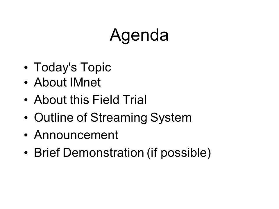 Agenda Today s Topic About IMnet About this Field Trial Outline of Streaming System Announcement Brief Demonstration (if possible)