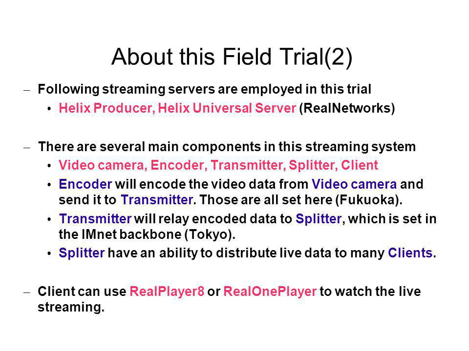 About this Field Trial(2) – Following streaming servers are employed in this trial Helix Producer, Helix Universal Server (RealNetworks) – There are several main components in this streaming system Video camera, Encoder, Transmitter, Splitter, Client Encoder will encode the video data from Video camera and send it to Transmitter.