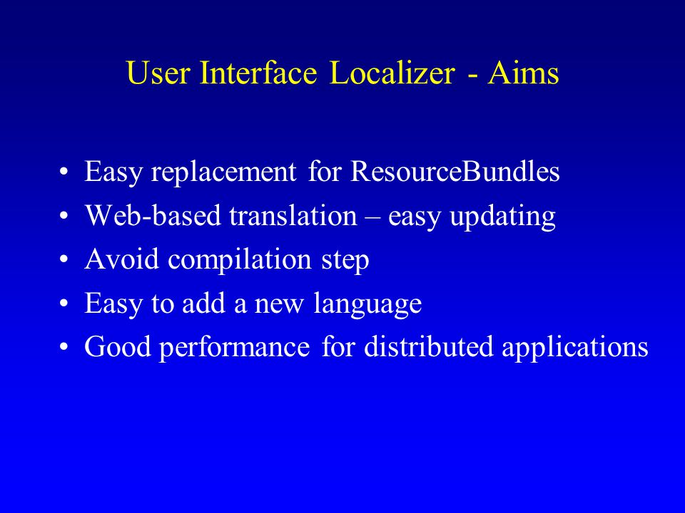 User Interface Localizer - Aims Easy replacement for ResourceBundles Web-based translation – easy updating Avoid compilation step Easy to add a new language Good performance for distributed applications