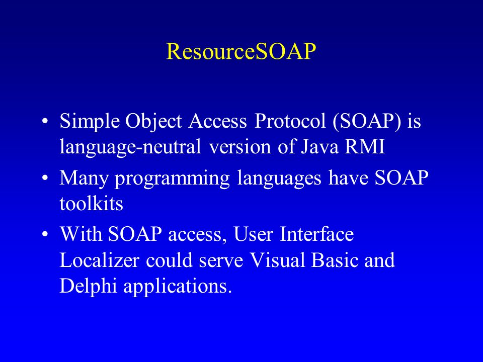 ResourceSOAP Simple Object Access Protocol (SOAP) is language-neutral version of Java RMI Many programming languages have SOAP toolkits With SOAP access, User Interface Localizer could serve Visual Basic and Delphi applications.