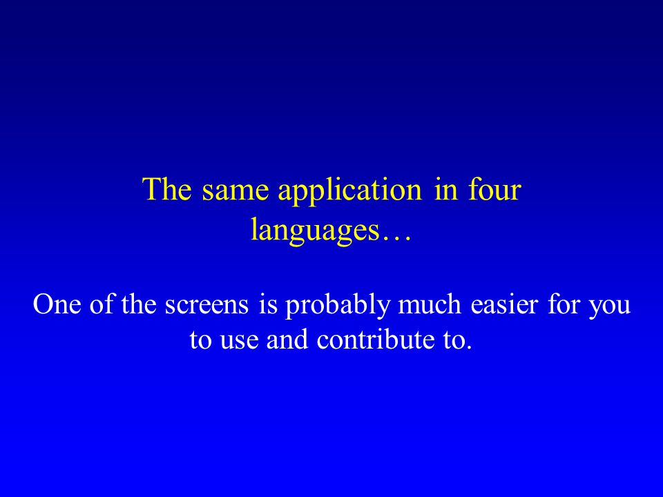 The same application in four languages… One of the screens is probably much easier for you to use and contribute to.