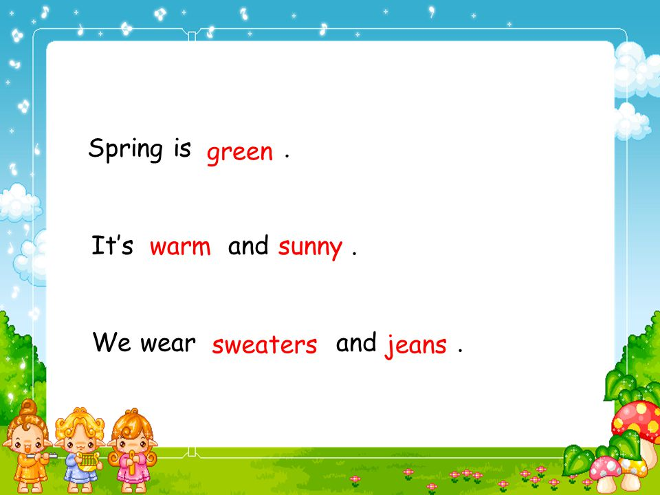 1.Spring is green. 2. It's warm and sunny. 3. We wear sweaters and jeans.