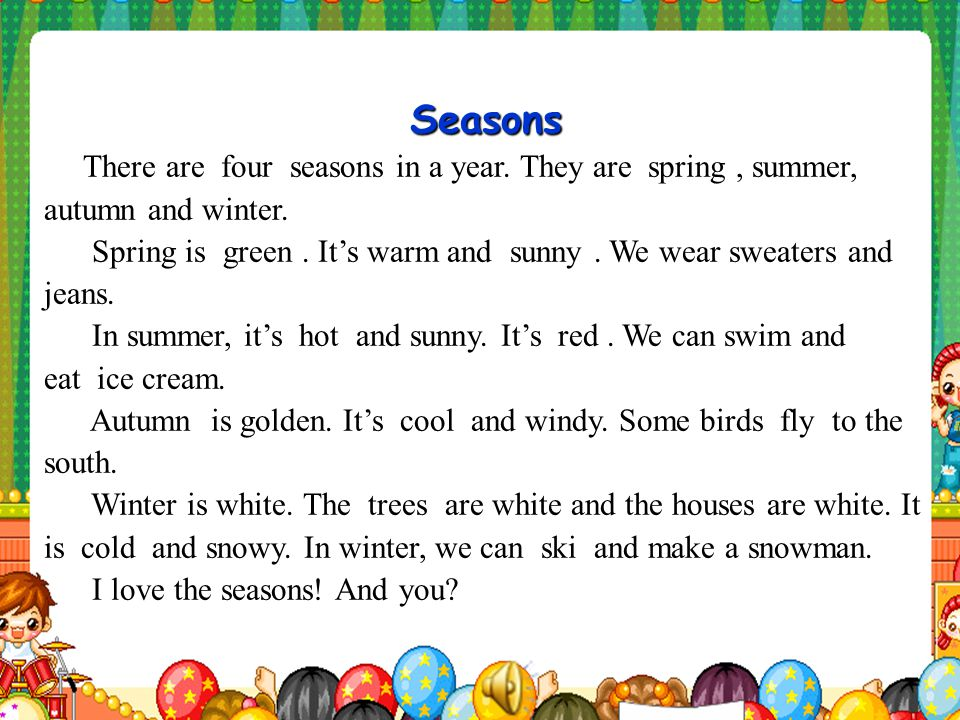 Seasons There are four seasons in a year.They are spring, summer, autumn and winter.