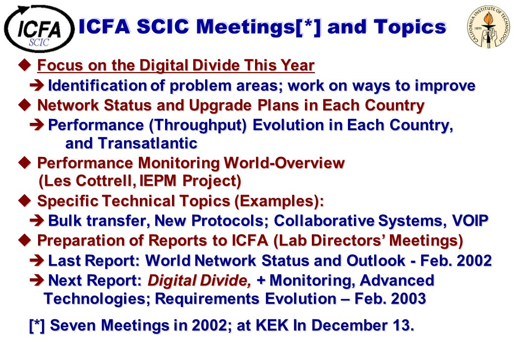 ICFA SCIC Meetings[*] and Topics u Focus on the Digital Divide This Year è Identification of problem areas; work on ways to improve u Network Status and Upgrade Plans in Each Country è Performance (Throughput) Evolution in Each Country, and Transatlantic u Performance Monitoring World-Overview (Les Cottrell, IEPM Project) u Specific Technical Topics (Examples): è Bulk transfer, New Protocols; Collaborative Systems, VOIP u Preparation of Reports to ICFA (Lab Directors' Meetings) è Last Report: World Network Status and Outlook - Feb.
