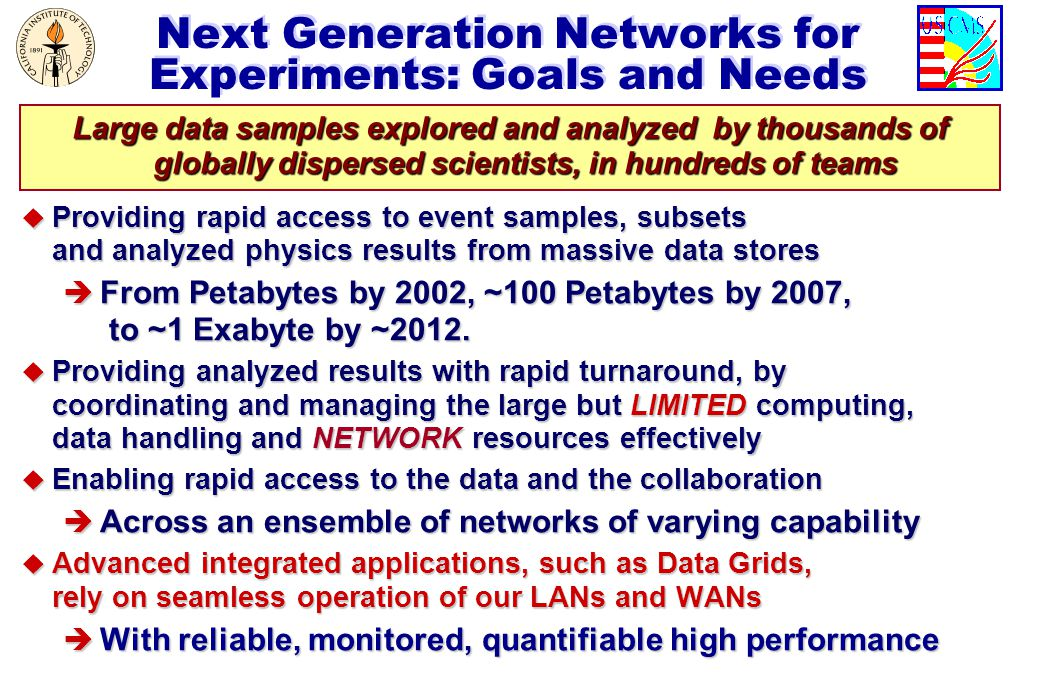 Next Generation Networks for Experiments: Goals and Needs u Providing rapid access to event samples, subsets and analyzed physics results from massive data stores è From Petabytes by 2002, ~100 Petabytes by 2007, to ~1 Exabyte by ~2012.