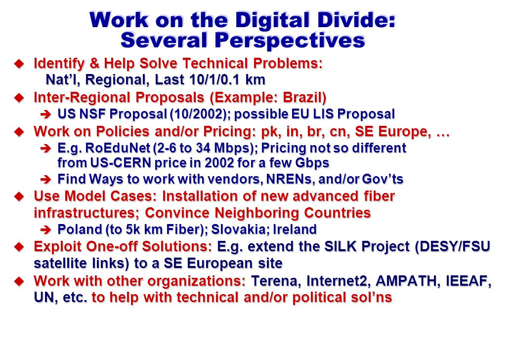 Work on the Digital Divide: Several Perspectives u Identify & Help Solve Technical Problems: Nat'l, Regional, Last 10/1/0.1 km u Inter-Regional Proposals (Example: Brazil) è US NSF Proposal (10/2002); possible EU LIS Proposal u Work on Policies and/or Pricing: pk, in, br, cn, SE Europe, … è E.g.