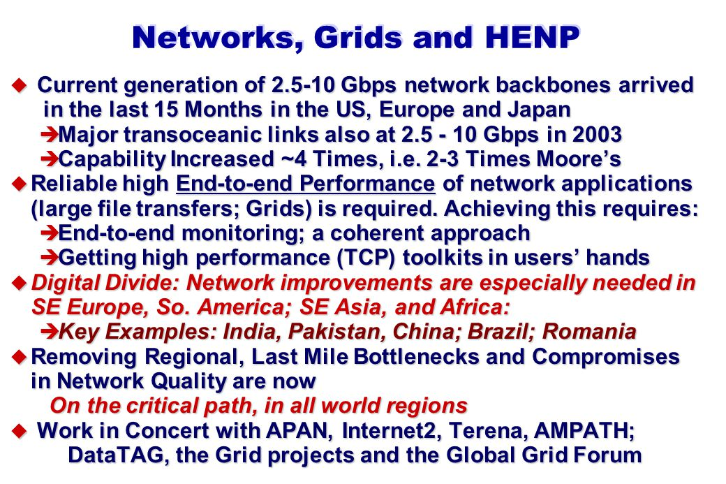 Networks, Grids and HENP u Current generation of 2.5-10 Gbps network backbones arrived in the last 15 Months in the US, Europe and Japan è Major transoceanic links also at 2.5 - 10 Gbps in 2003 è Capability Increased ~4 Times, i.e.