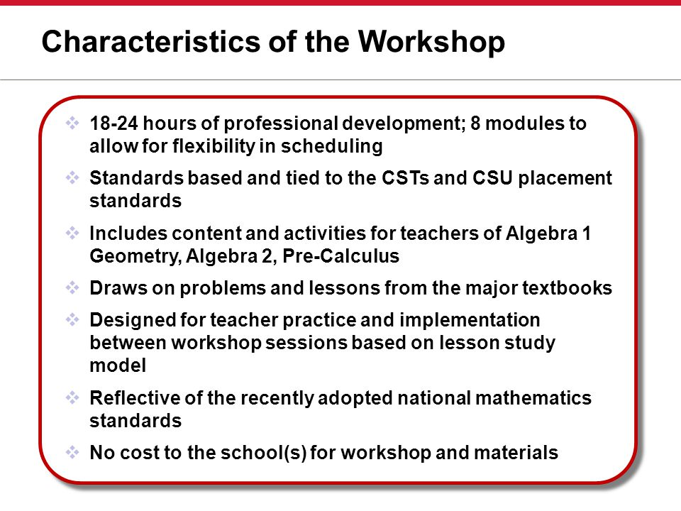Characteristics of the Workshop  18-24 hours of professional development; 8 modules to allow for flexibility in scheduling  Standards based and tied to the CSTs and CSU placement standards  Includes content and activities for teachers of Algebra 1 Geometry, Algebra 2, Pre-Calculus  Draws on problems and lessons from the major textbooks  Designed for teacher practice and implementation between workshop sessions based on lesson study model  Reflective of the recently adopted national mathematics standards  No cost to the school(s) for workshop and materials