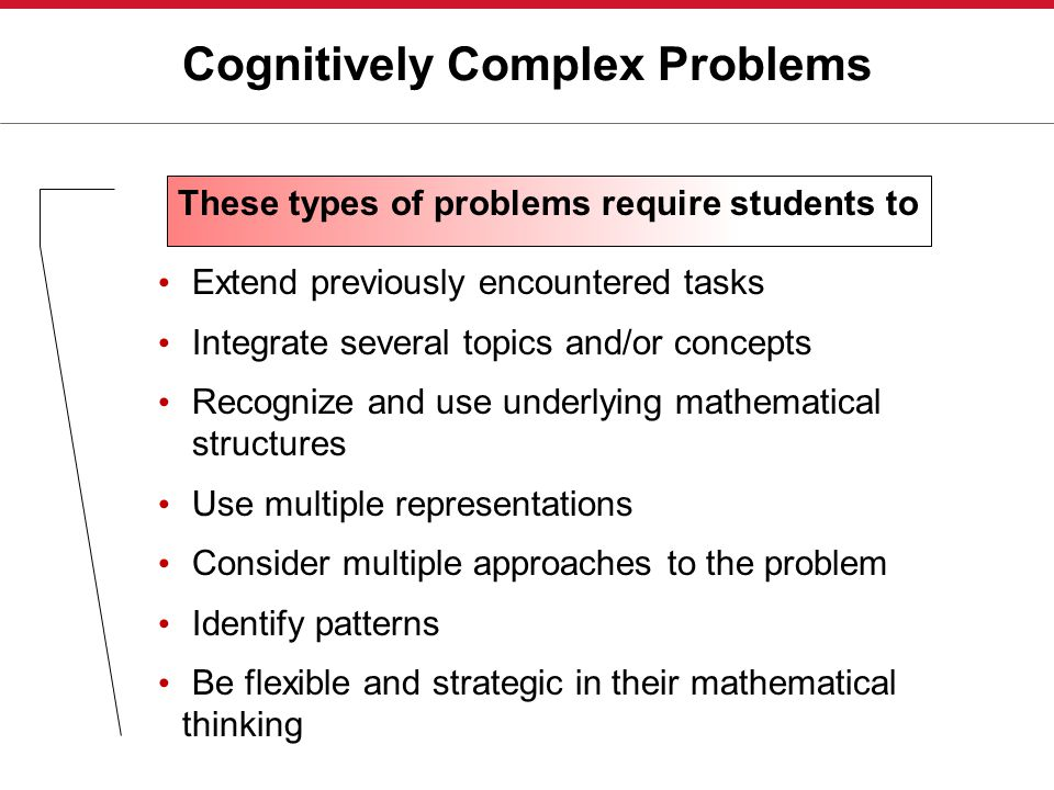 Cognitively Complex Problems Extend previously encountered tasks Integrate several topics and/or concepts Recognize and use underlying mathematical structures Use multiple representations Consider multiple approaches to the problem Identify patterns Be flexible and strategic in their mathematical thinking These types of problems require students to