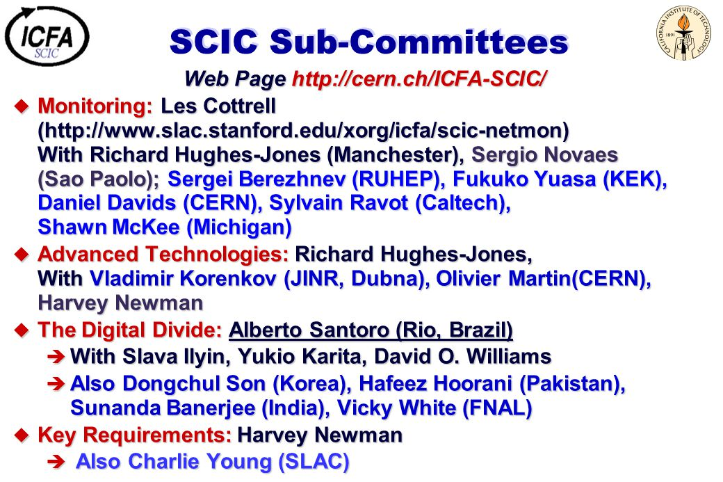 SCIC Sub-Committees Web Page   u Monitoring: Les Cottrell (  With Richard Hughes-Jones (Manchester), Sergio Novaes (Sao Paolo); Sergei Berezhnev (RUHEP), Fukuko Yuasa (KEK), Daniel Davids (CERN), Sylvain Ravot (Caltech), Shawn McKee (Michigan) u Advanced Technologies: Richard Hughes-Jones, With Vladimir Korenkov (JINR, Dubna), Olivier Martin(CERN), Harvey Newman u The Digital Divide: Alberto Santoro (Rio, Brazil) è With Slava Ilyin, Yukio Karita, David O.
