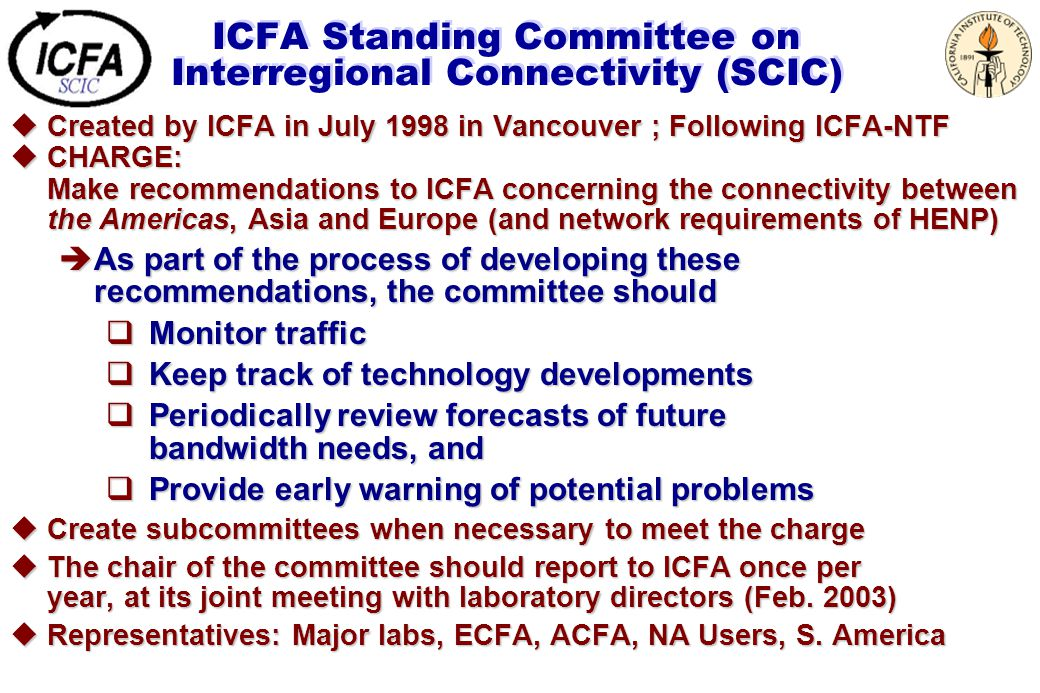 ICFA Standing Committee on Interregional Connectivity (SCIC) uCreated by ICFA in July 1998 in Vancouver ; Following ICFA-NTF uCHARGE: Make recommendations to ICFA concerning the connectivity between the Americas, Asia and Europe (and network requirements of HENP) èAs part of the process of developing these recommendations, the committee should  Monitor traffic  Keep track of technology developments  Periodically review forecasts of future bandwidth needs, and  Provide early warning of potential problems uCreate subcommittees when necessary to meet the charge uThe chair of the committee should report to ICFA once per year, at its joint meeting with laboratory directors (Feb.