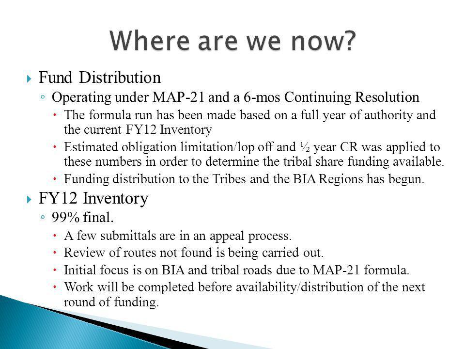  Fund Distribution ◦ Operating under MAP-21 and a 6-mos Continuing Resolution  The formula run has been made based on a full year of authority and the current FY12 Inventory  Estimated obligation limitation/lop off and ½ year CR was applied to these numbers in order to determine the tribal share funding available.