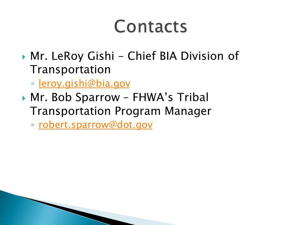  Mr. LeRoy Gishi – Chief BIA Division of Transportation ◦ leroy.gishi@bia.gov leroy.gishi@bia.gov  Mr. Bob Sparrow – FHWA's Tribal Transportation Pr