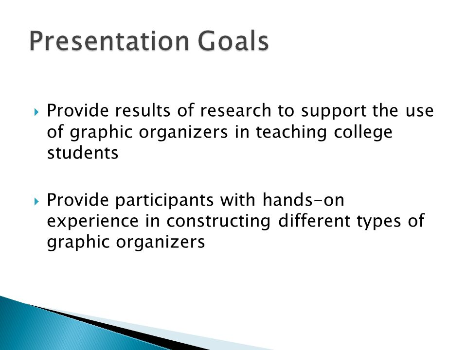  Provide results of research to support the use of graphic organizers in teaching college students  Provide participants with hands-on experience in constructing different types of graphic organizers