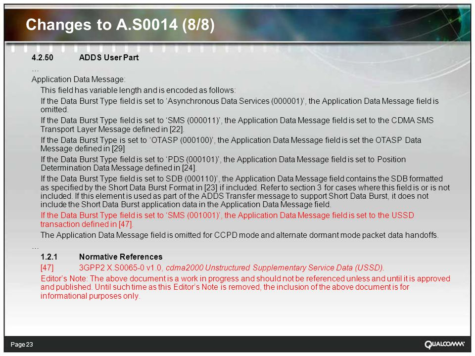 Page 23 Changes to A.S0014 (8/8) ADDS User Part … Application Data Message: This field has variable length and is encoded as follows: If the Data Burst Type field is set to 'Asynchronous Data Services (000001)', the Application Data Message field is omitted.