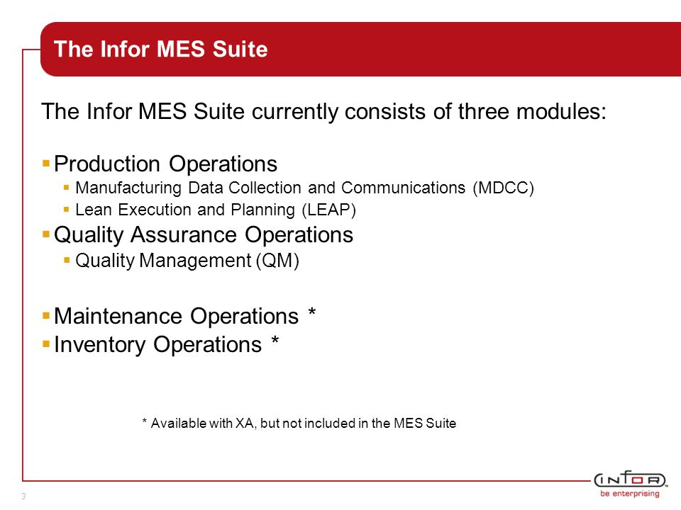 Template V.24, 1-Mar-2007 3 The Infor MES Suite The Infor MES Suite currently consists of three modules:  Production Operations  Manufacturing Data Collection and Communications (MDCC)  Lean Execution and Planning (LEAP)  Quality Assurance Operations  Quality Management (QM)  Maintenance Operations *  Inventory Operations * * Available with XA, but not included in the MES Suite