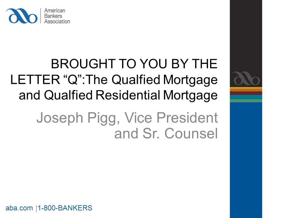 BROUGHT TO YOU BY THE LETTER Q :The Qualfied Mortgage and Qualfied Residential Mortgage Joseph Pigg, Vice President and Sr.