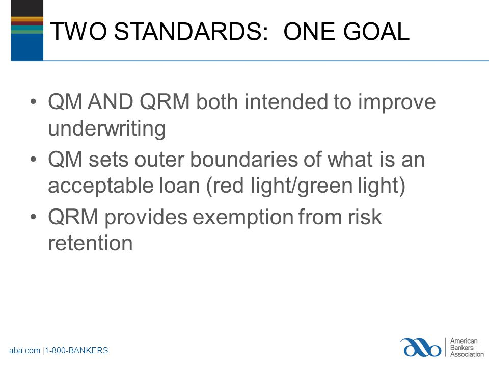TWO STANDARDS: ONE GOAL QM AND QRM both intended to improve underwriting QM sets outer boundaries of what is an acceptable loan (red light/green light) QRM provides exemption from risk retention