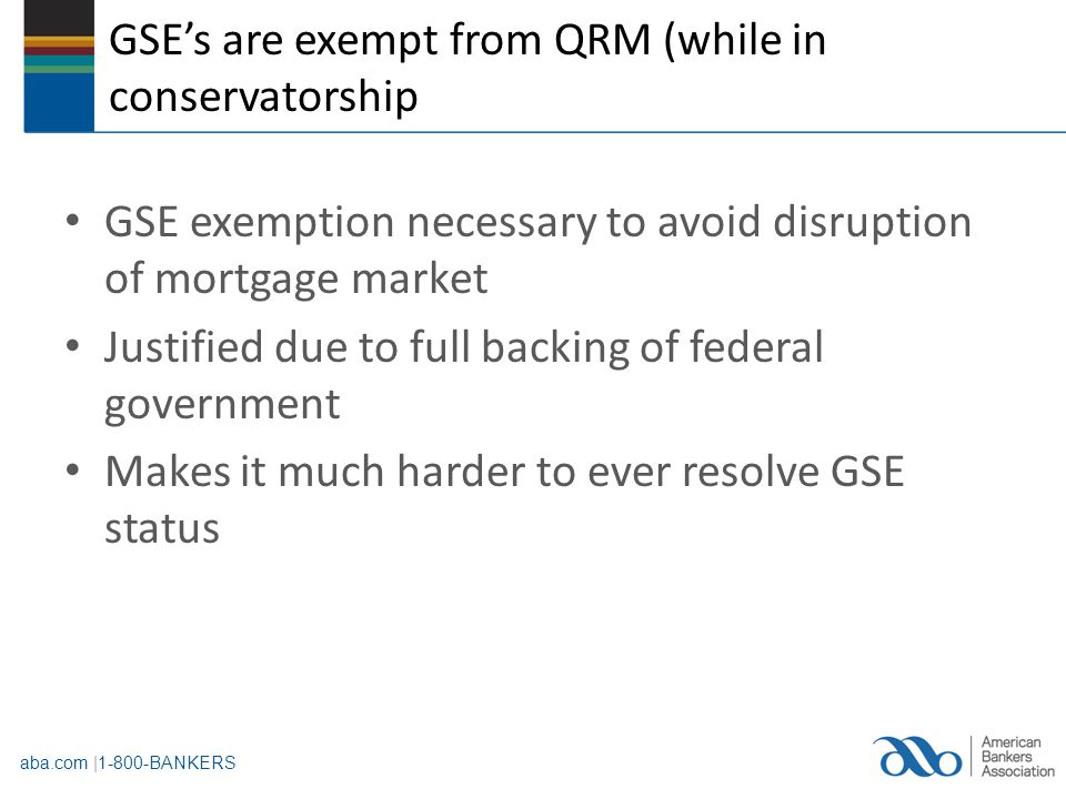aba.com |1-800-BANKERS QM/QRM and GSE standards should be more closely aligned.